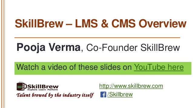 SkillBrew – LMS & CMS Overview Pooja Verma, Co-Founder SkillBrew Watch a video of these slides on YouTube here  Talent bre...