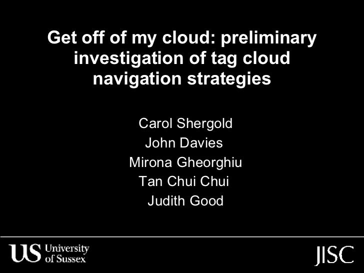 Get off of my cloud: preliminary investigation of tag cloud navigation strategies Carol Shergold John Davies  Mirona Gheor...