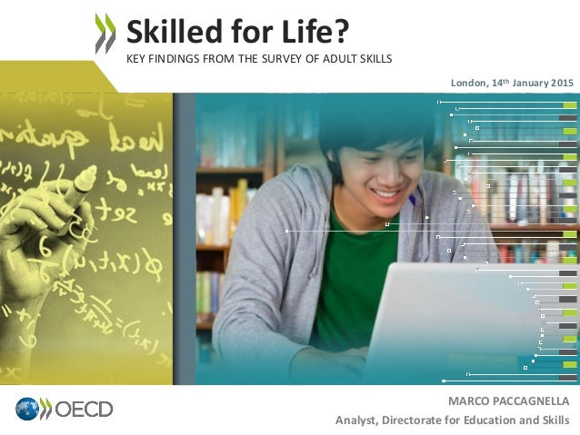 MARCO PACCAGNELLA Analyst, Directorate for Education and Skills Skilled for Life? KEY FINDINGS FROM THE SURVEY OF ADULT SK...