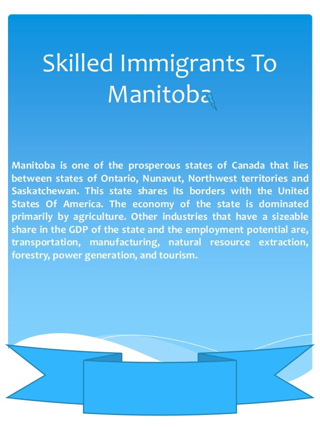 Skilled Immigrants To Manitoba Manitoba is one of the prosperous states of Canada that lies between states of Ontario, Nun...
