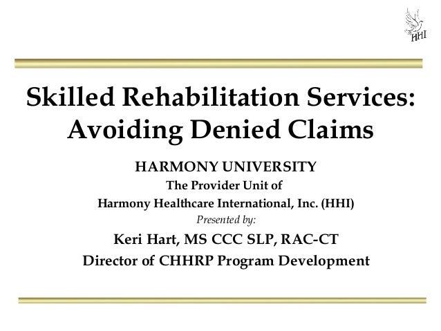 Skilled Rehabilitation Services:Avoiding Denied ClaimsHARMONY UNIVERSITYThe Provider Unit ofHarmony Healthcare Internation...