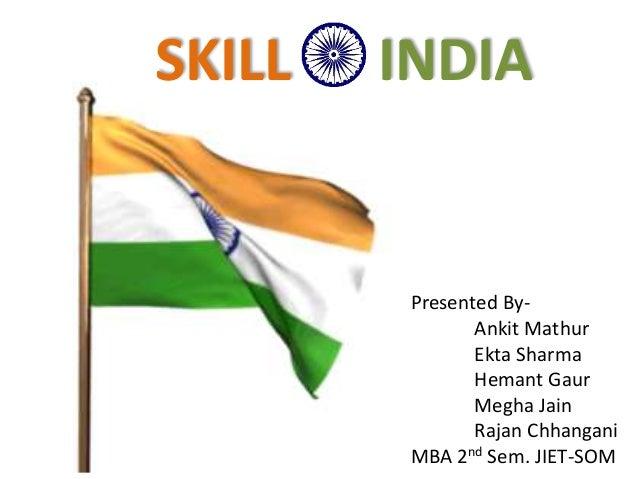 Presented By- Ankit Mathur Ekta Sharma Hemant Gaur Megha Jain Rajan Chhangani MBA 2nd Sem. JIET-SOM SKILL INDIA