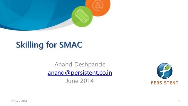 Skilling for SMAC Anand Deshpande anand@persistent.co.in June 2014 27 July 2014 1