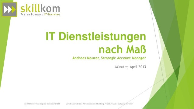 IT Dienstleistungennach MaßAndreas Maurer, Strategic Account ManagerMünster, April 2013(c) Skillkom IT Training und Servic...