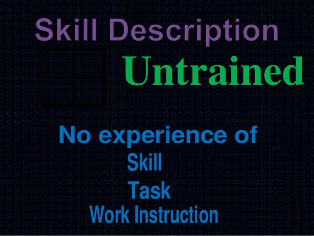 Untrained Work Instruction Skill Task No experience of