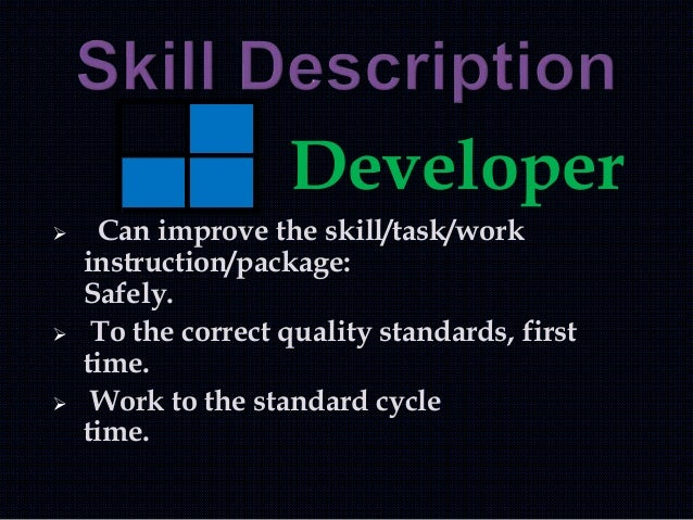 Developer  Can improve the skill/task/work instruction/package: Safely.  To the correct quality standards, first time. ...