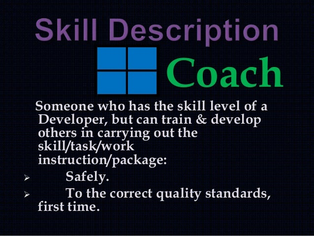 Coach Someone who has the skill level of a Developer, but can train & develop others in carrying out the skill/task/work i...