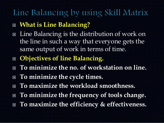  What is Line Balancing?  Line Balancing is the distribution of work on the line in such a way that everyone gets the sa...