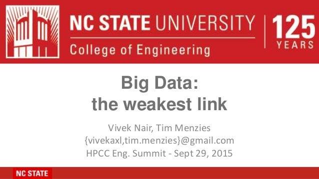 Big Data: the weakest link Vivek Nair, Tim Menzies {vivekaxl,tim.menzies}@gmail.com HPCC Eng. Summit - Sept 29, 2015