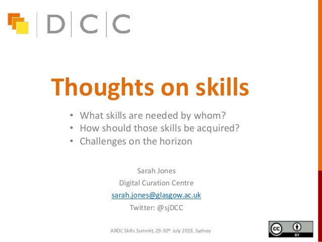 Thoughts on skills Sarah Jones Digital Curation Centre sarah.jones@glasgow.ac.uk Twitter: @sjDCC ARDC Skills Summit, 29-30...