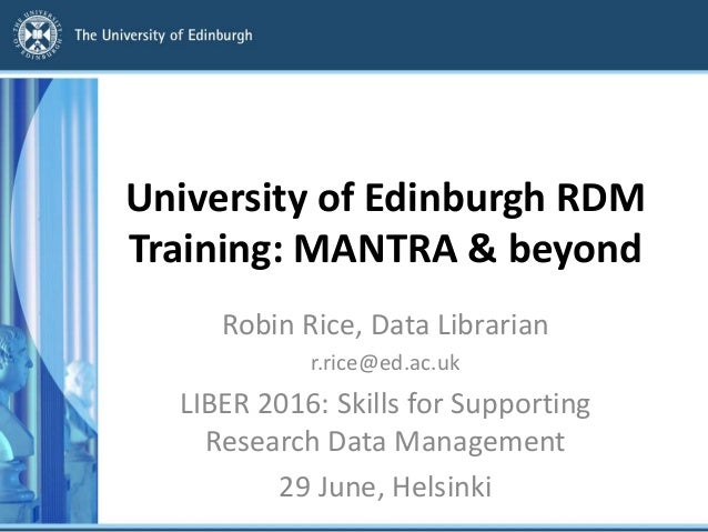 University of Edinburgh RDM Training: MANTRA & beyond Robin Rice, Data Librarian r.rice@ed.ac.uk LIBER 2016: Skills for Su...