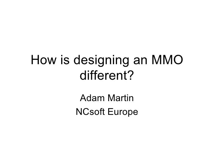 How is designing an MMO different? Adam Martin NCsoft Europe