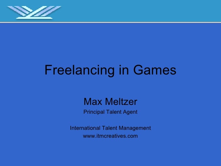 Freelancing in Games Max Meltzer Principal Talent Agent International Talent Management www.itmcreatives.com