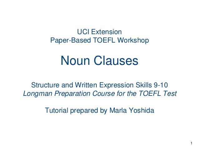 UCI Extension Paper-Based TOEFL Workshop  Noun Clauses Structure and Written Expression Skills 9-10 Longman Preparation Co...
