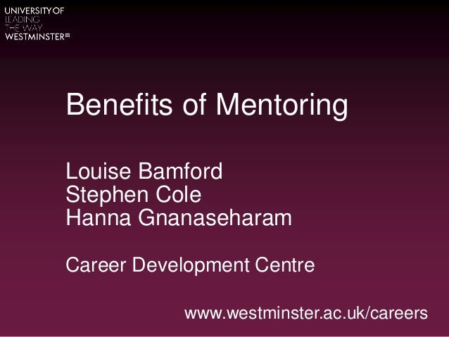 Benefits of Mentoring Louise Bamford Stephen Cole Hanna Gnanaseharam Career Development Centre www.westminster.ac.uk/caree...