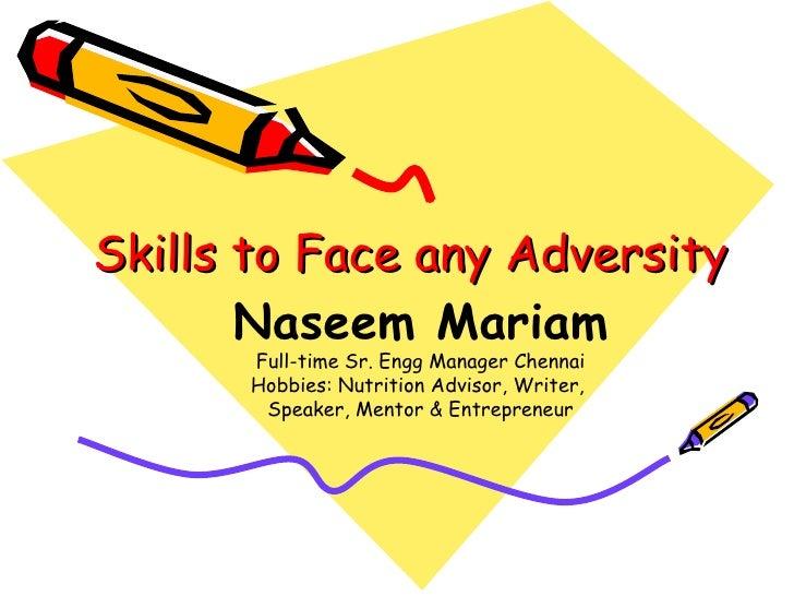 Skills to Face any Adversity <ul><ul><li>Naseem Mariam </li></ul></ul><ul><ul><li>Full-time Sr. Engg Manager Chennai </li>...