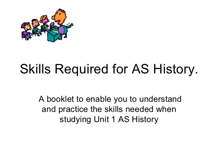 Skills Required for AS History. A booklet to enable you to understand and practice the skills needed when studying Unit 1 ...