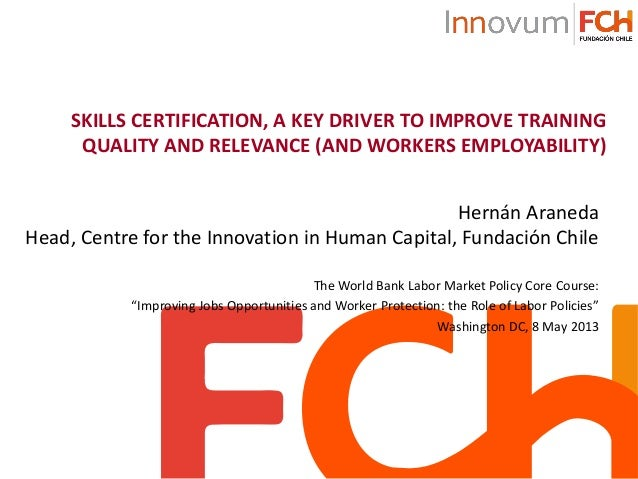 SKILLS CERTIFICATION, A KEY DRIVER TO IMPROVE TRAININGQUALITY AND RELEVANCE (AND WORKERS EMPLOYABILITY)Hernán AranedaHead,...