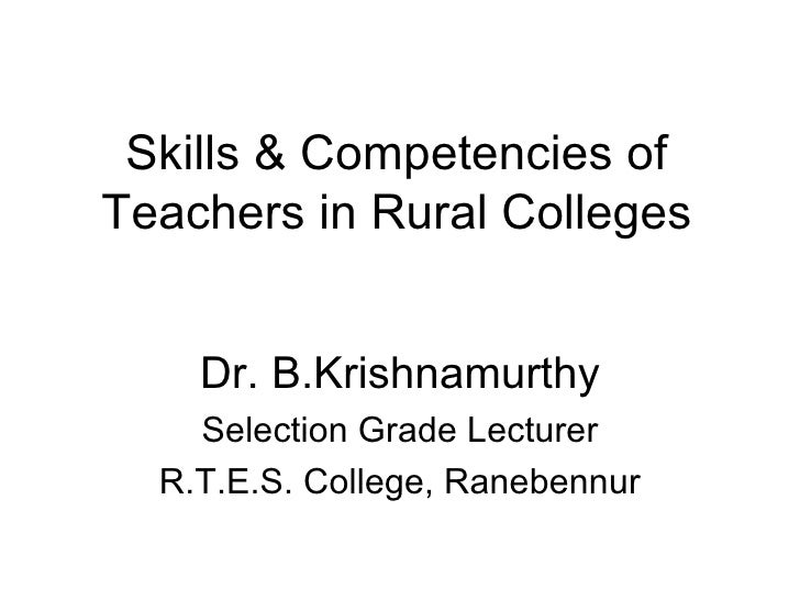 Skills & Competencies of Teachers in Rural Colleges Dr. B.Krishnamurthy Selection Grade Lecturer R.T.E.S. College, Raneben...