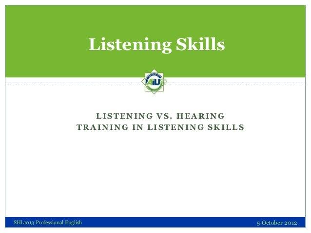 Listening Skills                            LISTENING VS. HEARING                         TRAINING IN LISTENING SKILLSSHL1...