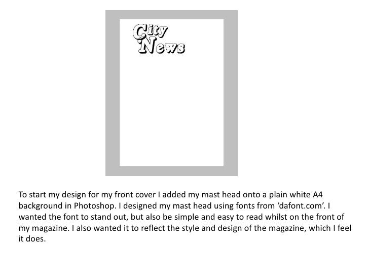 To start my design for my front cover I added my mast head onto a plain white A4background in Photoshop. I designed my mas...