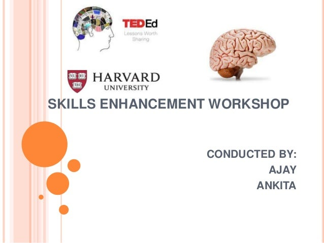 SKILLS ENHANCEMENT WORKSHOP CONDUCTED BY: AJAY ANKITA