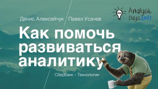 Как помочь развиваться аналитику Денис Алексейчук Павел Усачев Сбербанк – Технологии