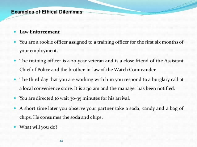 the ethical dilemma of a police In this issue we present the second and concluding portion of captain kooken 's thought provoking article on a code of police ethics if the police service is to become a profession as its present day leaders hope, many reforms are needed captain don l kooken, who is acting director of the institute of criminal law.