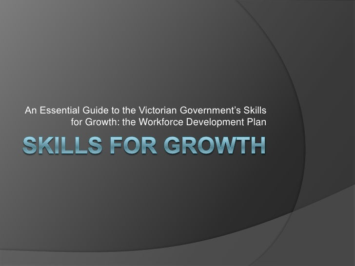 Skills for Growth<br />An Essential Guide to the Victorian Government's Skills for Growth: the Workforce Development Plan<...