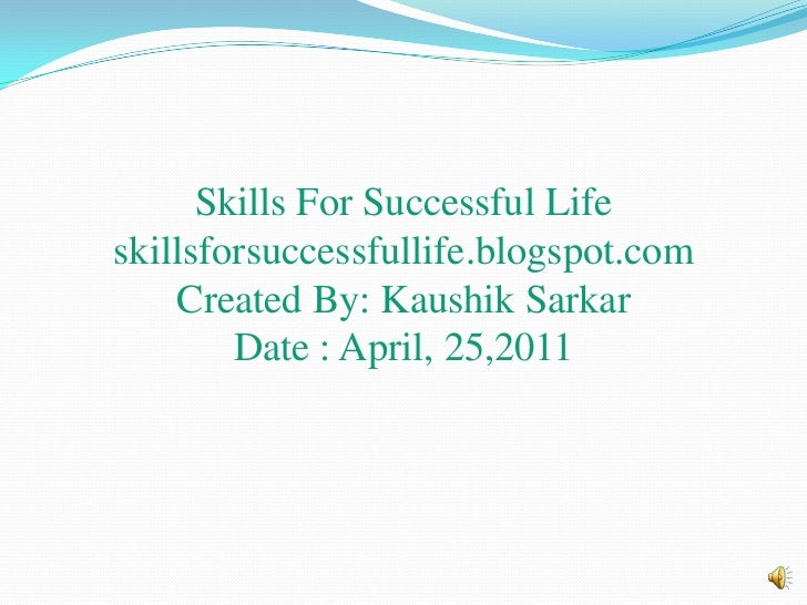 Skills For Successful Lifeskillsforsuccessfullife.blogspot.comCreated By: KaushikSarkarDate : April, 25,2011<br />