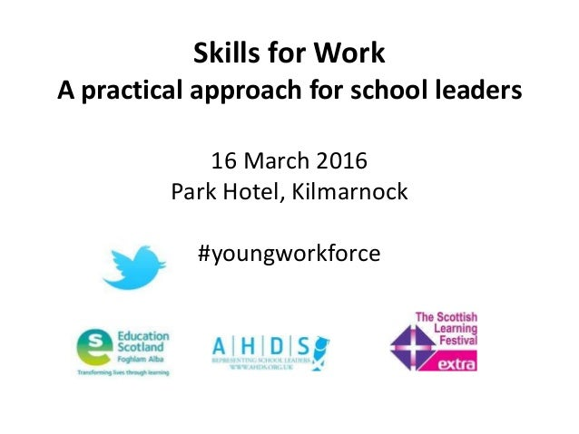 Skills for Work A practical approach for school leaders 16 March 2016 Park Hotel, Kilmarnock #youngworkforce