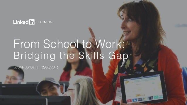 From School to Work: Bridging the Skills Gap Laurie Burruss | 12/08/2016