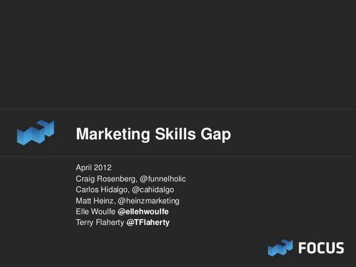 Marketing Skills GapApril 2012Craig Rosenberg, @funnelholicCarlos Hidalgo, @cahidalgoMatt Heinz, @heinzmarketingElle Woulf...