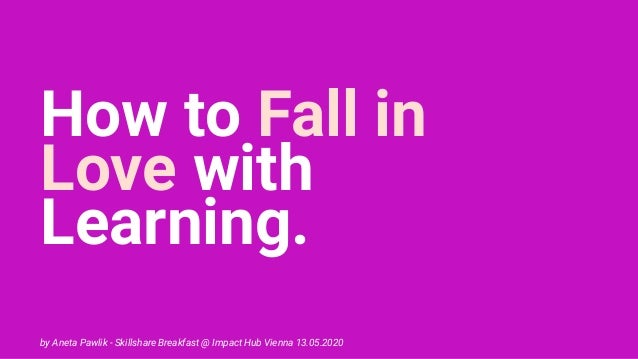 How to Fall in Love with Learning. by Aneta Pawlik - Skillshare Breakfast @ Impact Hub Vienna 13.05.2020
