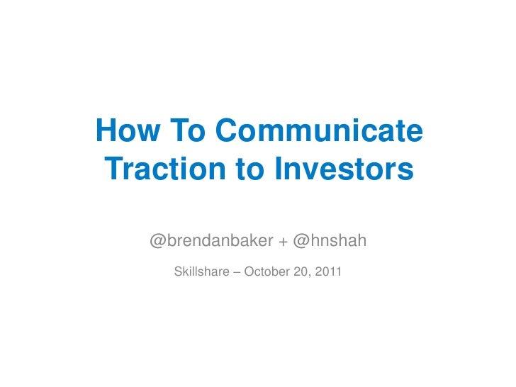 How To CommunicateTraction to Investors   @brendanbaker + @hnshah     Skillshare – October 20, 2011