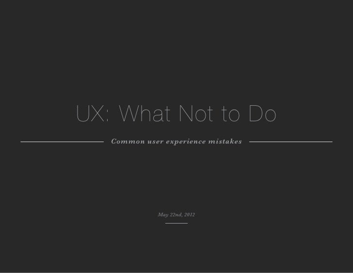 UX: What Not to Do   Common user experience mistakes              May 22nd, 2012