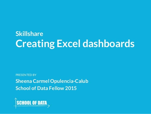 Creating Excel dashboards Skillshare PRESENTED BY Sheena Carmel Opulencia-Calub School of Data Fellow 2015
