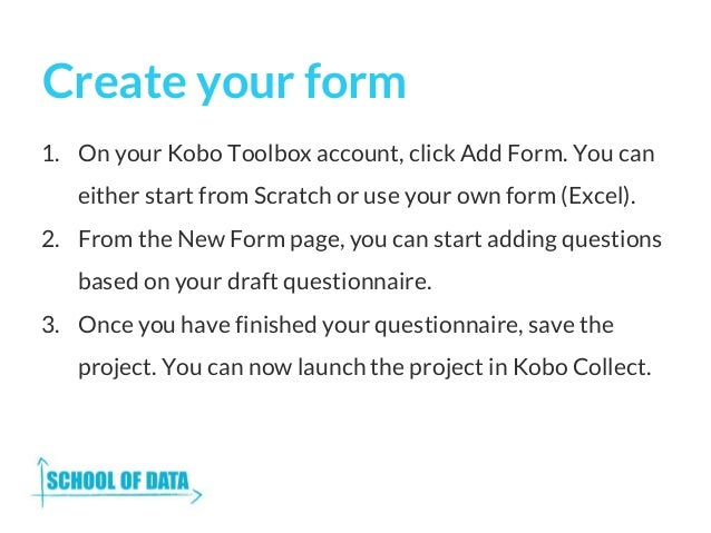 Create your form 1. On your Kobo Toolbox account, click Add Form. You can either start from Scratch or use your own form (...