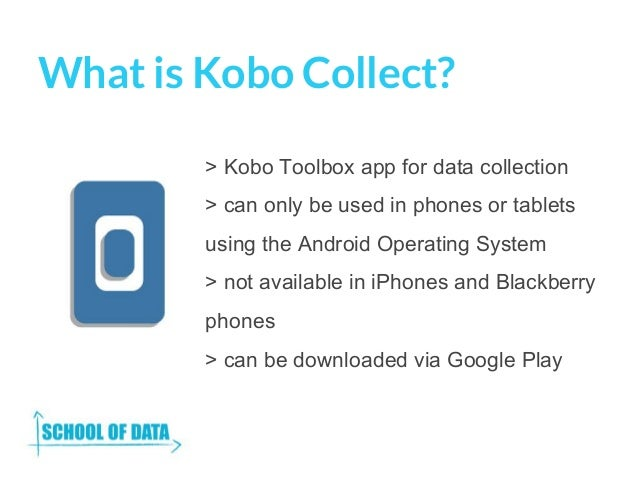 What is Kobo Collect? > Kobo Toolbox app for data collection > can only be used in phones or tablets using the Android Ope...