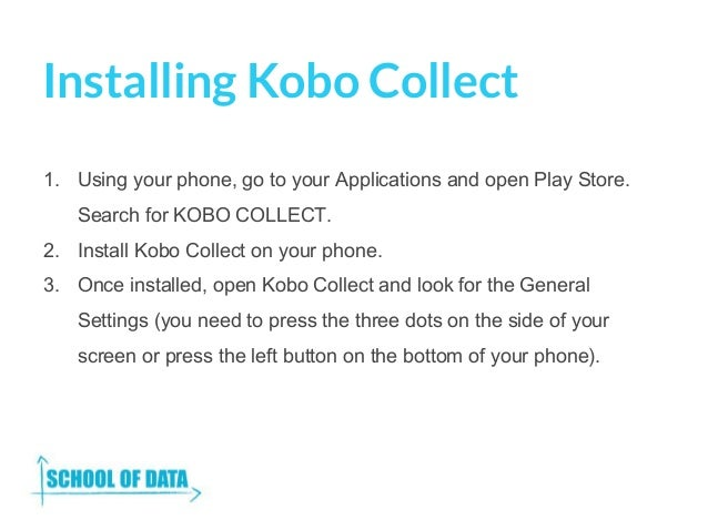 Installing Kobo Collect 1. Using your phone, go to your Applications and open Play Store. Search for KOBO COLLECT. 2. Inst...