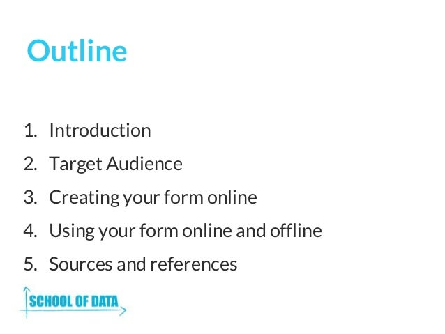 Outline 1. Introduction 2. Target Audience 3. Creating your form online 4. Using your form online and offline 5. Sources a...