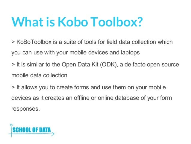 What is Kobo Toolbox? > KoBoToolbox is a suite of tools for field data collection which you can use with your mobile devic...