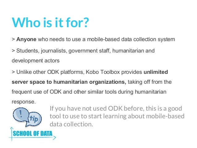 Who is it for? > Anyone who needs to use a mobile-based data collection system > Students, journalists, government staff, ...