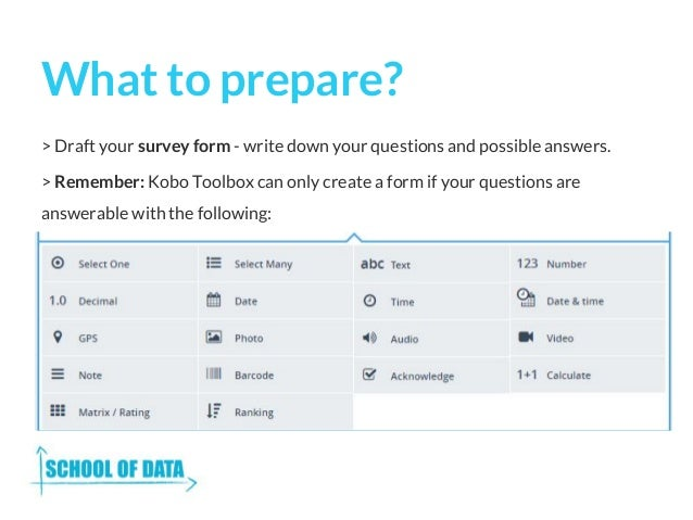 What to prepare? > Draft your survey form - write down your questions and possible answers. > Remember: Kobo Toolbox can o...