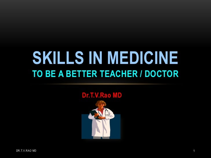 SKILLS IN MEDICINE          TO BE A BETTER TEACHER / DOCTOR                    Dr.T.V.Rao MDDR.T.V.RAO MD                 ...