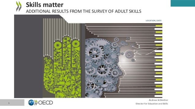 Andreas Schleicher Director for Education and Skills Skills matter ADDITIONAL RESULTS FROM THE SURVEY OF ADULT SKILLS 1 LO...
