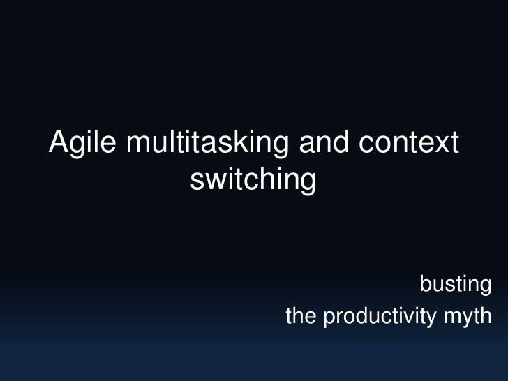 Agile multitasking and context switching<br />busting<br />the productivity myth<br />