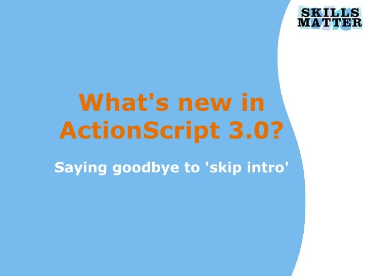 What's new in ActionScript 3.0? Saying goodbye to 'skip intro'
