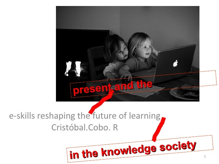 e-skills reshaping the future of learning  Cristóbal.Cobo. R present and the in the knowledge society