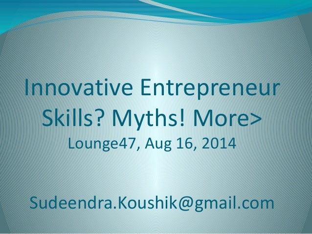 Innovative Entrepreneur Skills? Myths! More> Lounge47, Aug 16, 2014 Sudeendra.Koushik@gmail.com